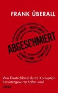 Abgeschmiert - Wie Deutschland durch Korruption heruntergewirtschaftet wird.