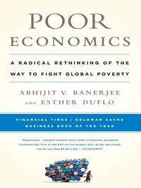 Abhijit Banerjee et Esther Duflo - Poor Economics - A Radical Rethinking of the Way to Fight Global Poverty.