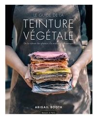Abigail Booth - Le guide de la teinture végétale - De la culture des plantes à la réalisation d'ouvrages.