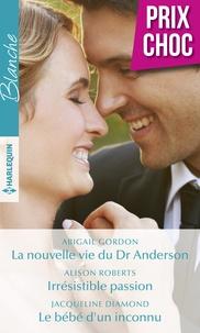 Abigail Gordon et Alison Roberts - La nouvelle vie du Dr Anderson - Irrésistible passion - Le bébé d'un inconnu.