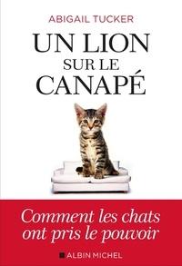 Abigail Tucker - Un lion sur le canapé - Comment les chats ont pris le pouvoir.