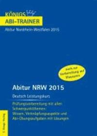 Abitur NRW 2015 Deutsch Leistungskurs - Königs Abi-Trainer. Nordrhein-Westfalen - Prüfungsvorbereitung mit allen Schwerpunktthemen: Wissen, Verknüpfungsaspekte und Abi-Übungsaufgaben mit Lösungen.