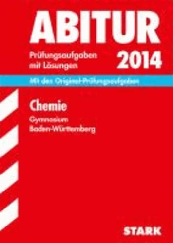 Abitur-Prüfungsaufgaben Chemie 2014 Gymnasium Baden-Württemberg. Mit Lösungen - Prüfungsaufgaben mit Lösungen..