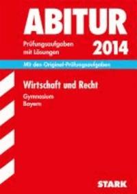 Abitur-Prüfungsaufgaben Wirtschaft und Recht Abitur 2014 Gymnasium Bayern. Mit Lösungen - Mit den Original-Prüfungsaufgaben.