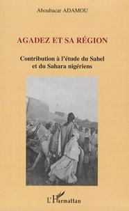 Aboubacar Adamou - Agadez et sa région - Contribution à l'étude du Sahel et du Sahara nigériens.