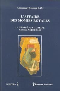 Aboubacry-Moussa Lam - L'affaire des momies royales - La vérité sur la reine Ahmès-Nefertari.