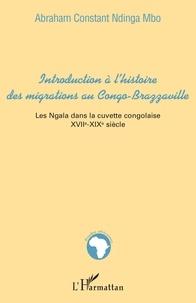 Abraham Constant Ndinga Mbo - INTRODUCTION À L'HISTOIRE DES MIGRATIONS AU CONGO-BRAZZAVILLE. - Les Ngala dans la cuvette congolaise XVIIè-XIXè siècles.