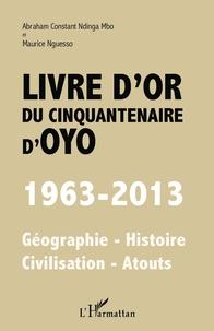 Abraham Constant Ndinga Mbo - Livre d'or du cinquantenaire d'Oyo (1963-2013) - Géographie-Histoire-Civilisation-Atouts.