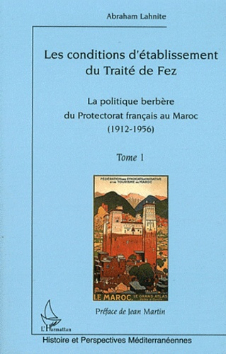 Abraham Lahnite - Les conditions d'établissement du traité de Fez - Tome 1, La politique berbère du Protectorat français au Maroc (1912-1956).