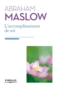 Abraham Maslow - L'accomplissement de soi - De la motivation à la plénitude.