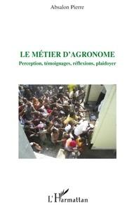 Absalon Pierre - Le métier d'agronome - Perception, témoignages, réflexions, plaidoyer.