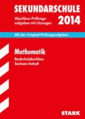 Abschluss-Prüfungsaufgaben Mathematik 2014 Realschulabshluss Sekundarschule Sachsen-Anhalt - Mit den Original-Prüfungsaufgaben mit Lösungen..