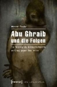 Abu Ghraib und die Folgen - Ein Skandal als ikonische Wende im Krieg gegen den Terror.