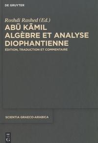 Abu Kamil et Roshdi Rashed - Algèbre et analyse diophantienne - Edition, traduction et commentaire.