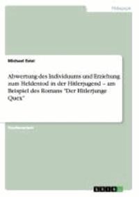 """Abwertung des Individuums und Erziehung zum Heldentod in der Hitlerjugend - am Beispiel des Romans """"Der Hitlerjunge Quex""""."""