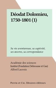 Académie des sciences et  Institut (Fondation Debrousse - Déodat Dolomieu, 1750-1801 (1) - Sa vie aventureuse, sa captivité, ses œuvres, sa correspondance.