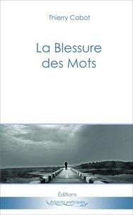 Thierry Cabot - La blessure des mots.