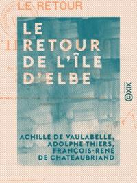 Achille de Vaulabelle et Adolphe Thiers - Le Retour de l'île d'Elbe.