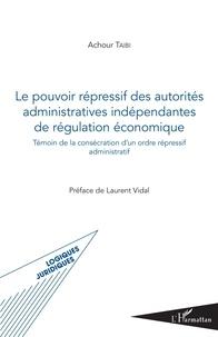 Achour Taibi - Le pouvoir répressif des autorités administratives indépendantes de régulation économique - Témoin de la consécration d'un ordre répressif administratif.