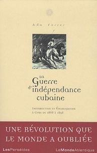 Ada Ferrer - La guerre d'indépendance cubaine - Insurrection et émancipation à Cuba 1868-1898.