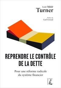 Adair Turner - Reprendre le contrôle de la dette - Pour une réforme radicale de la monnaie, du crédit et des banques.