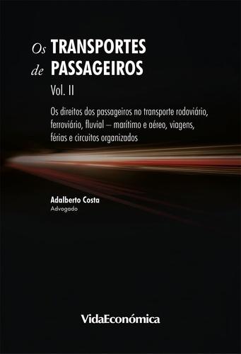 Os Transportes de Passageiros. Vol II - Os direitos dos passageiros no transporte rodoviário, ferroviário, fluvial-marítimo e aéreo, viagens, férias e circuitos organizados