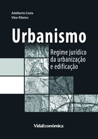 Adalberto Costa et Vítor Ribeiro - Urbanismo - Regime jurídico da urbanização e edificação.