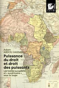 """Adam Abdou Hassan - Puissance du droit et droit des puissants - Les traités européens et """"eurafricains"""" sous la loupe."""