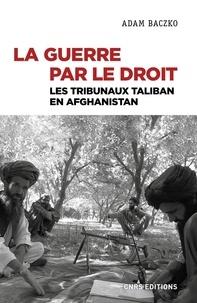 Adam Baczko - La guerre par le droit - Les tribunaux Taliban en Afghanistan.