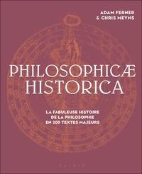 Adam Ferner et Chris Meuns - Philosophicae historica - De l'antiquité à nos jours, la fabuleuse histoire de la connaissance philosophique en 150 textes majeurs.