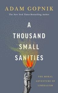 Adam Gopnik - A Thousand Small Sanities - The Moral Adventure of Liberalism.