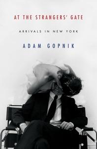 Adam Gopnik - At the Strangers' Gate.