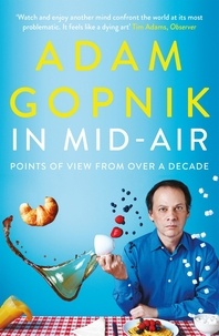 Adam Gopnik - In Mid-Air - Points of View from over a Decade.
