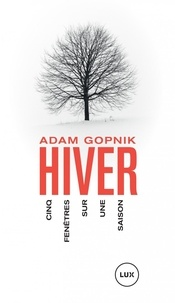 Adam Gopnik - L'hiver - Cinq fenêtres sur une saison.