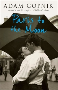 Adam Gopnik - Paris to the Moon - A Family in France.