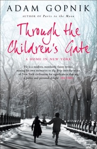 Adam Gopnik - Through The Children's Gate - A Home in New York.