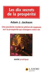 Adam-J Jackson - Les 10 secrets de la prospérité - Une parabole moderne pleine de sagesse sur la prospérité qui changera votre vie.