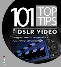 Adam Juniper et David Newton - 101 Top Tips for DSLR Video - Using your camera to make great videos.