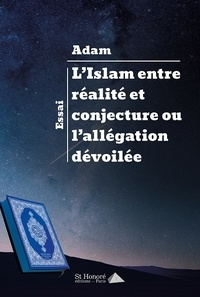 Adam - L'Islam entre réalité et conjecture ou l'allégation dévoilée.