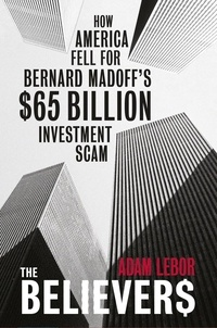 Adam LeBor - The Believers - How America Fell For Bernard Madoff's $65 Billion Investment Scam.