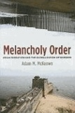 Adam McKeown - Melancholy Order: Asian Migration and the Globalization of Borders.