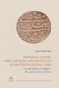 Adam Mestyan - Primordial History, Print Capitalism, and Egyptology in Nineteenth-Century Cairo - Mustafa Salama al-Naggari's The Garden of Ismail's Praise.