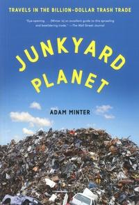 Adam Minter - Junkyard Planet - Travels in the Billion-Dollar Trash Trade.