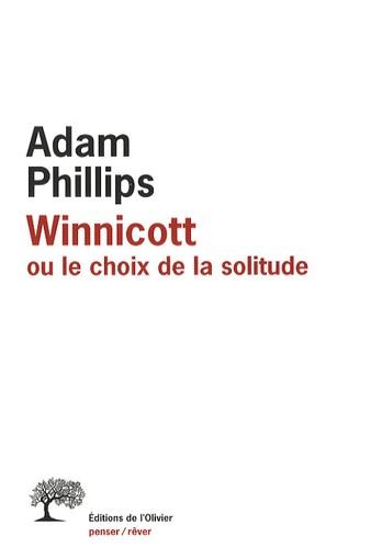 Adam Phillips - Winnicott - Ou le choix de la solitude.