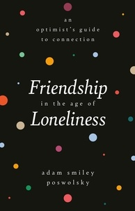 Adam Smiley Poswolsky - Friendship in the Age of Loneliness - An Optimist's Guide to Connection.