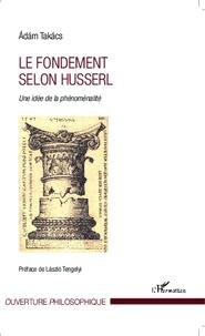 Le fondement selon Husserl- Une idée de la phénoménalité - Adam Takacs |