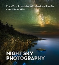 Adam Woodworth - Night Sky Photography - From First Principles to Professional Results.