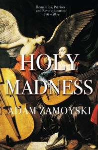 Adam Zamoyski - Holy Madness: Romantics, Patriots And Revolutionaries 1776-1871.
