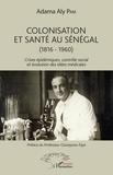 Adama Aly Pam - Colonisation et santé au Sénégal (1816-1960) - Crises épidémiques, contrôle social et évolution des idées médicales.