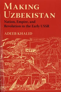 Adeeb Khalid - Making Uzbekistan - Nation, Empire, and Revolution in the Early USSR.